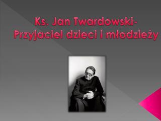 Ks. Jan Twardowski- Przyjaciel dzieci i młodzieży