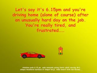 Andaikan pada 6:15 pm, anda memandu pulang (tentu sekali seorang diri)