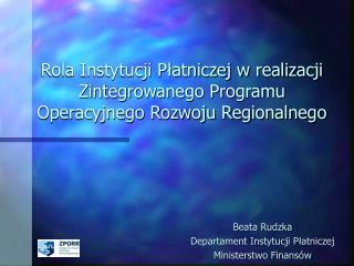 Rola Instytucji Płatniczej w realizacji Zintegrowanego Programu Operacyjnego Rozwoju Regionalnego
