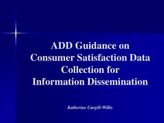 ADD Guidance on  Consumer Satisfaction Data Collection for  Information Dissemination  Katherine Cargill-Willis