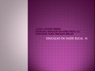 ALUNO: LUCIANE PEREIRA DISCIPLINA: EDUCAÇÃO EM SAÚDE BUCAL lll PROFESSOR: FABIO CRISTIANO MÜLLER