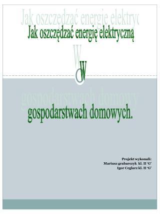Projekt wykonali: Mariusz grabarczyk  kl. II 'G' Igor Ceglarz kl. II 'G'
