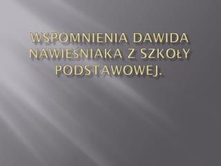 Wspomnienia Dawida  Nawieśniaka  z szkoły podstawowej.