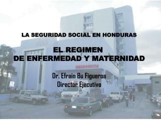 LA SEGURIDAD SOCIAL EN HONDURAS EL REGIMEN  DE ENFERMEDAD Y MATERNIDAD Dr. Efrain Bu Figueroa