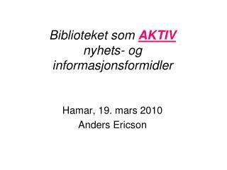 Biblioteket som  AKTIV  nyhets- og informasjonsformidler Hamar, 19. mars 2010  Anders Ericson