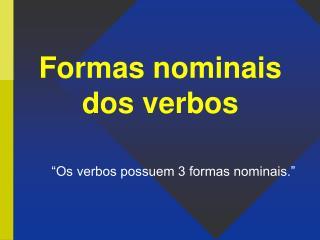 """Formas nominais dos verbos """"Os verbos possuem 3 formas nominais."""""""