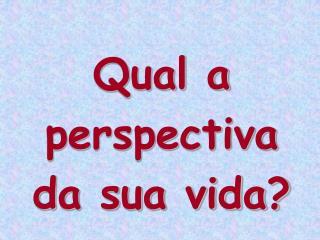 Qual a perspectiva da sua vida?