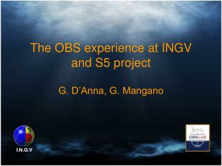 The OBS experience at INGV and S5 project G. D'Anna, G. Mangano