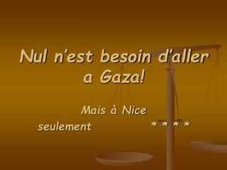 Nul n'est besoin d'aller a Gaza!