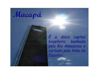 É a única capital brasileira banhada pelo Rio Amazonas e cortada pela linha do Equador.
