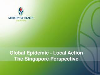 Global Epidemic - Local Action The Singapore Perspective
