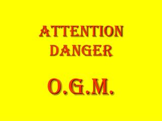 ATTENTION danger O.G.M.
