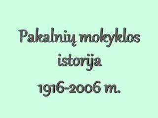 Pakalni? mokyklos istorija 1916- 200 6 m.