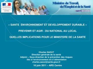 Charles SAOUT Direction générale de la santé Adjoint – Sous direction de la prévention des risques