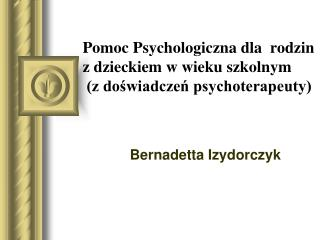 Pomoc Psychologiczna dla  rodzin z dzieckiem w wieku szkolnym   (z do?wiadcze? psychoterapeuty)