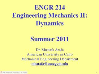 ENGR 214 Engineering Mechanics II: Dynamics  Summer 2011  Dr. Mustafa Arafa American University in Cairo Mechanical Engi