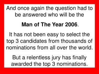 And once again the question had to be answered who will be the Man of The Year 2006 .