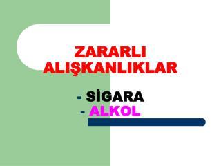 ZARARLI ALIŞKANLIKLAR -  SİGARA -  ALKOL