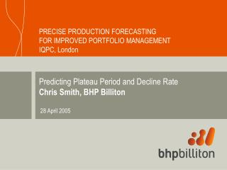 Predicting Plateau Period and Decline Rate Chris Smith, BHP Billiton