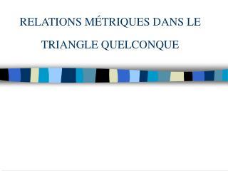 RELATIONS MÉTRIQUES DANS LE TRIANGLE QUELCONQUE