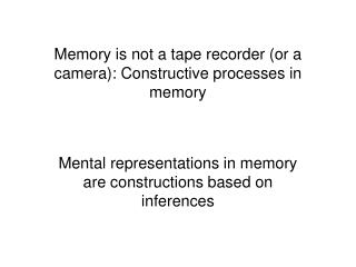 Memory is not a tape recorder or a camera: Constructive processes in memory