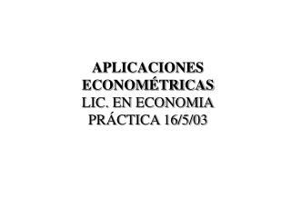 APLICACIONES ECONOMÉTRICAS LIC. EN ECONOMIA PRÁCTICA 16/5/03