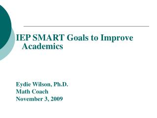 IEP SMART Goals to Improve Academics Eydie Wilson, Ph.D. Math Coach November 3, 2009