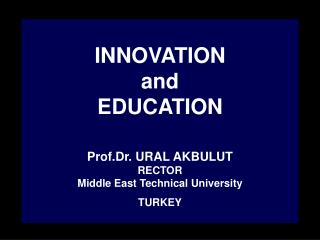 INNOVATION  and  EDUCATION  Prof.Dr. URAL AKBULUT RECTOR Middle East Technical University TURKEY