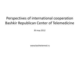 Perspectives of international cooperation Bashkir Republican Center of Telemedicine 30  may  2012