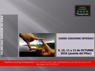 CURSO COACHING INTESIVO                 9 , 10, 11 y 12 de OCTUBRE   2010  (puente del Pilar)  L