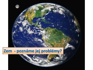 Zem  - pozn�me jej probl�my?