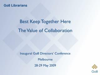 Best Keep Together Here The Value of Collaboration Inaugural Go8 Directors' Conference Melbourne
