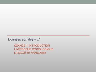 Séance 1: Introduction  L'approche sociologique.  La société française