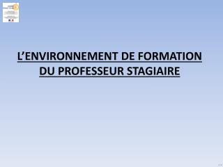 L'ENVIRONNEMENT DE FORMATION  DU PROFESSEUR STAGIAIRE