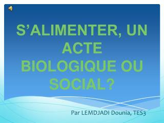 S'ALIMENTER, UN ACTE BIOLOGIQUE OU SOCIAL?