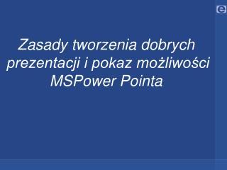 Zasady tworzenia dobrych  prezentacji i pokaz możliwości            MSPower Pointa