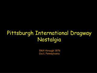Pittsburgh International Dragway Nostalgia  1964 through 1976 Cecil, Pennsylvania