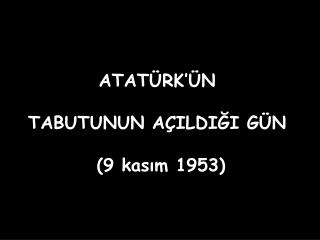 ATATÜRK'ÜN  TABUTUNUN AÇILDIĞI GÜN  (9 kasım 1953)