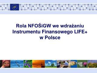 Rola NFOŚiGW we wdrażaniu Instrumentu Finansowego LIFE+  w Polsce