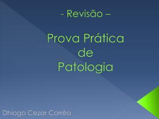 - Revisão –  Prova Prática de Patologia
