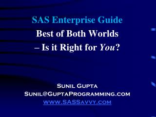 SAS Enterprise Guide  Best of Both Worlds  – Is it Right for  You ? Sunil Gupta