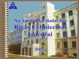 No Amatnieku skolas līdz  Rīgas Celtniecības koledžai 2012.g.