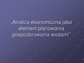 """""""Analiza ekonomiczna jako element planowania gospodarowania wodami"""""""
