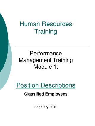 Human Resources Training  Performance Management Training Module 1:  Position Descriptions Classified Employees  Februar