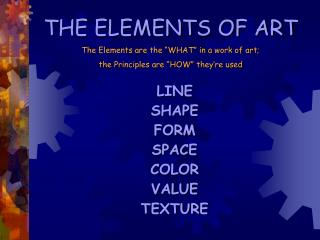 "THE ELEMENTS OF ART The Elements are the ""WHAT"" in a work of art;"