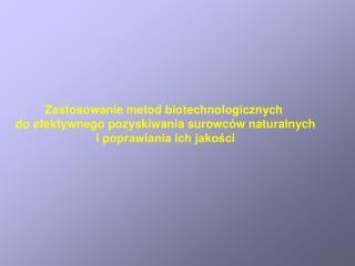 Zastosowanie metod biotechnologicznych  do efektywnego pozyskiwania surowców naturalnych