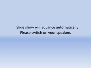 Slide show will advance automatically 		Please switch on your speakers