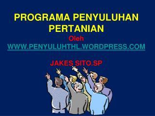 PROGRAMA PENYULUHAN PERTANIAN Oleh WWW.PENYULUHTHL.WORDPRESS.COM JAKES SITO.SP