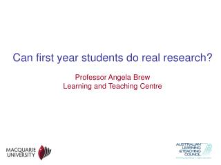 Can first year students do real research? Professor Angela Brew Learning and Teaching Centre