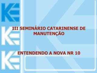 III SEMINÁRIO CATARINENSE DE MANUTENÇÃO ENTENDENDO A NOVA NR 10